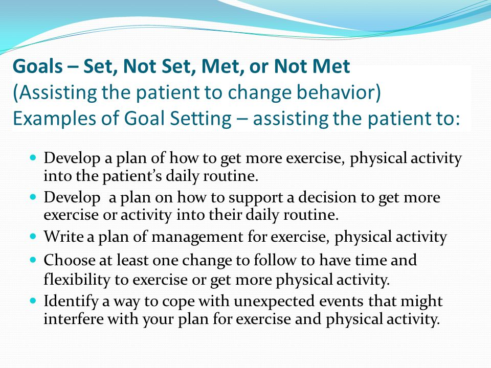 Goals – Set, Not Set, Met, or Not Met (Assisting the patient to change behavior) Examples of Goal Setting – assisting the patient to: Develop a plan of how to get more exercise, physical activity into the patient's daily routine.