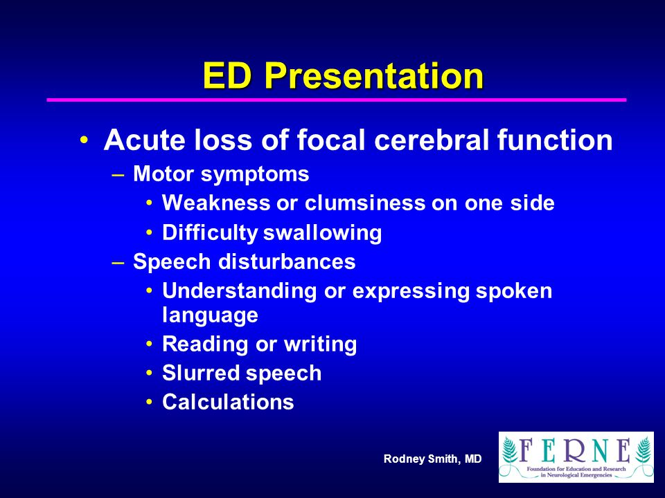 Rodney Smith, MD ED Presentation Acute loss of focal cerebral function –Motor symptoms Weakness or clumsiness on one side Difficulty swallowing –Speec