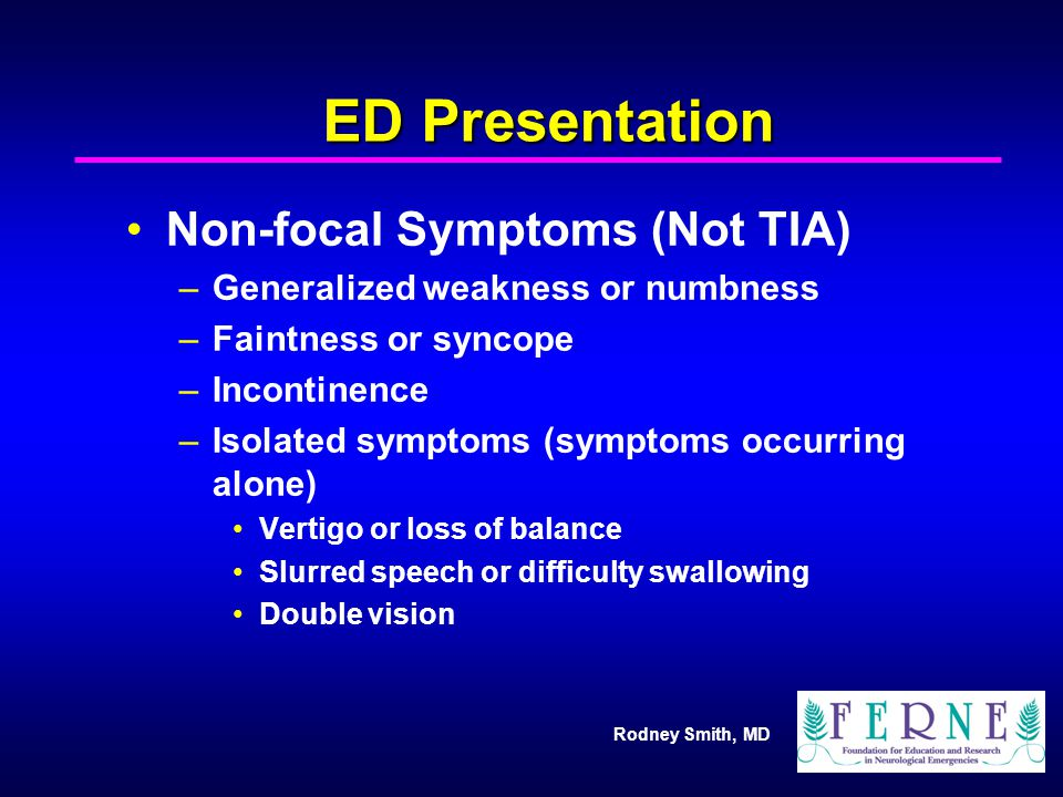 Rodney Smith, MD ED Presentation Non-focal Symptoms (Not TIA) –Generalized weakness or numbness –Faintness or syncope –Incontinence –Isolated symptoms