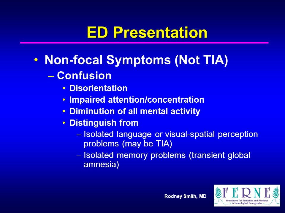 Rodney Smith, MD ED Presentation Non-focal Symptoms (Not TIA) –Confusion Disorientation Impaired attention/concentration Diminution of all mental acti