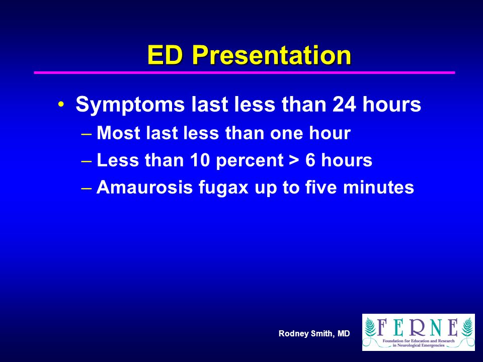 Rodney Smith, MD ED Presentation Symptoms last less than 24 hours –Most last less than one hour –Less than 10 percent > 6 hours –Amaurosis fugax up to