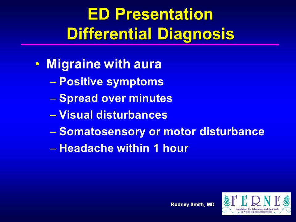 Rodney Smith, MD ED Presentation Differential Diagnosis Migraine with aura –Positive symptoms –Spread over minutes –Visual disturbances –Somatosensory