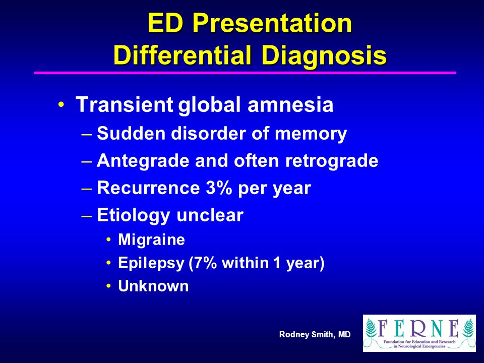 Rodney Smith, MD ED Presentation Differential Diagnosis Transient global amnesia –Sudden disorder of memory –Antegrade and often retrograde –Recurrenc