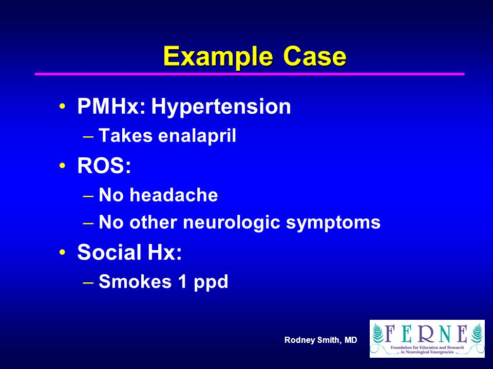 Rodney Smith, MD Example Case PMHx: Hypertension –Takes enalapril ROS: –No headache –No other neurologic symptoms Social Hx: –Smokes 1 ppd