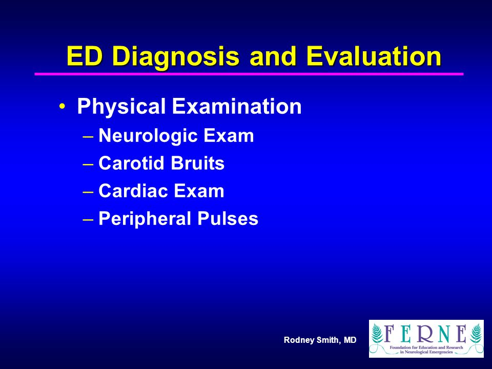 Rodney Smith, MD ED Diagnosis and Evaluation Physical Examination –Neurologic Exam –Carotid Bruits –Cardiac Exam –Peripheral Pulses