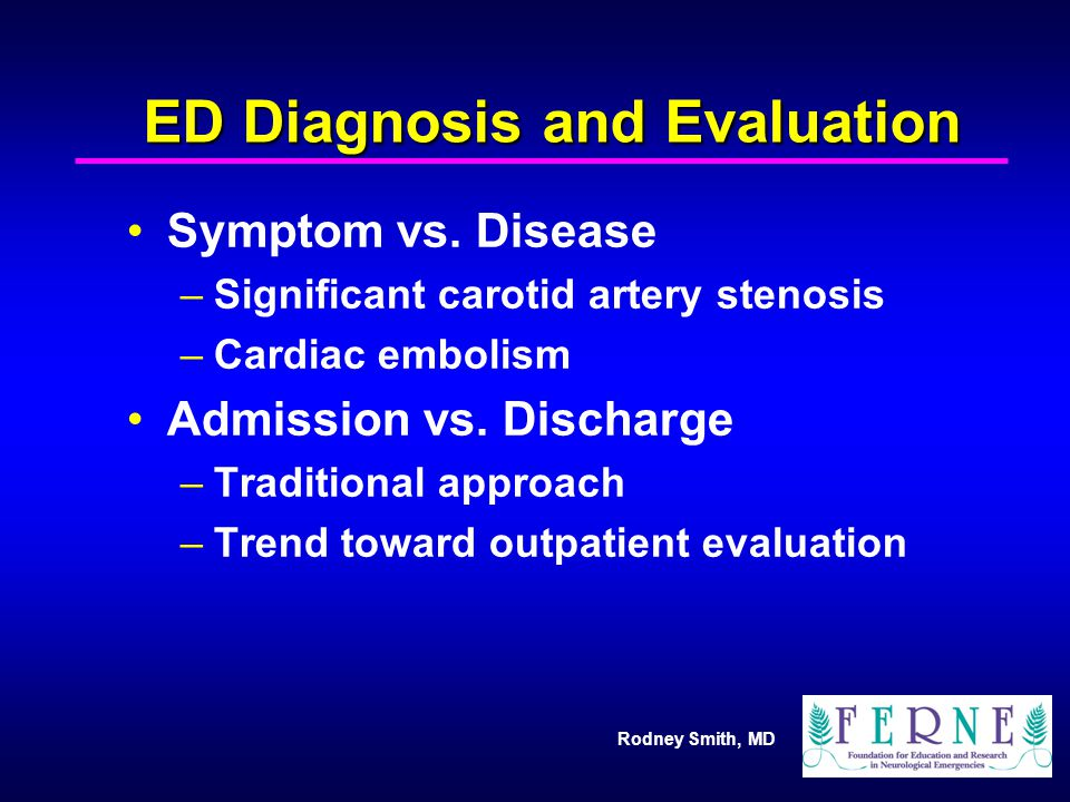 Rodney Smith, MD ED Diagnosis and Evaluation Symptom vs. Disease –Significant carotid artery stenosis –Cardiac embolism Admission vs. Discharge –Tradi