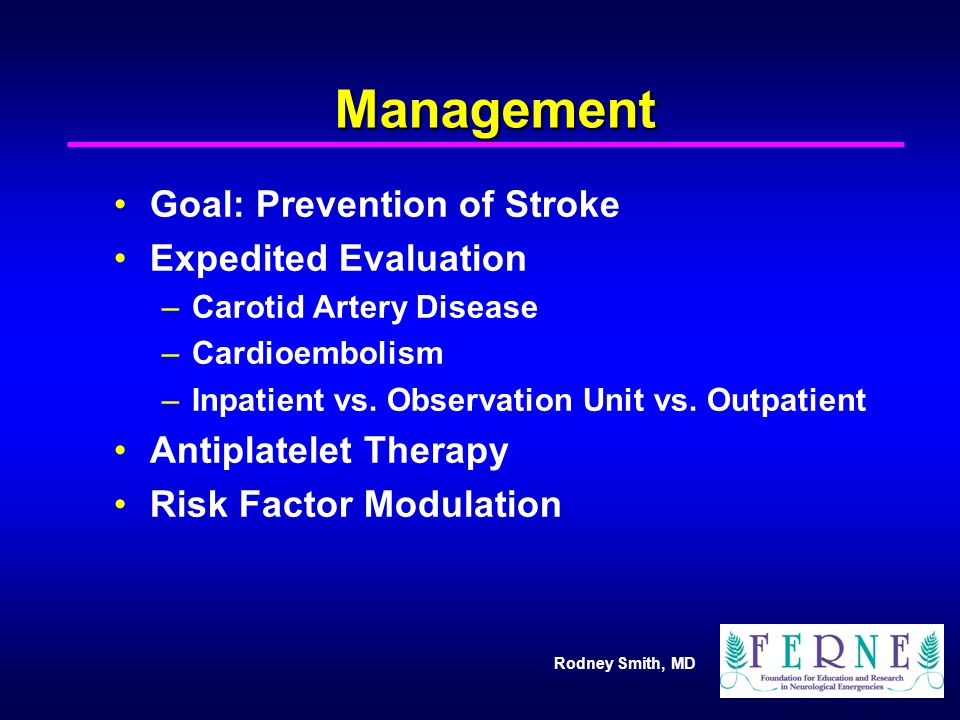 Rodney Smith, MD Management Goal: Prevention of Stroke Expedited Evaluation –Carotid Artery Disease –Cardioembolism –Inpatient vs. Observation Unit vs