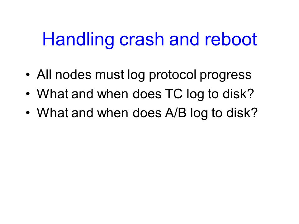 Handling crash and reboot All nodes must log protocol progress What and when does TC log to disk.