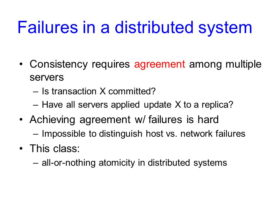 Failures in a distributed system Consistency requires agreement among multiple servers –Is transaction X committed.