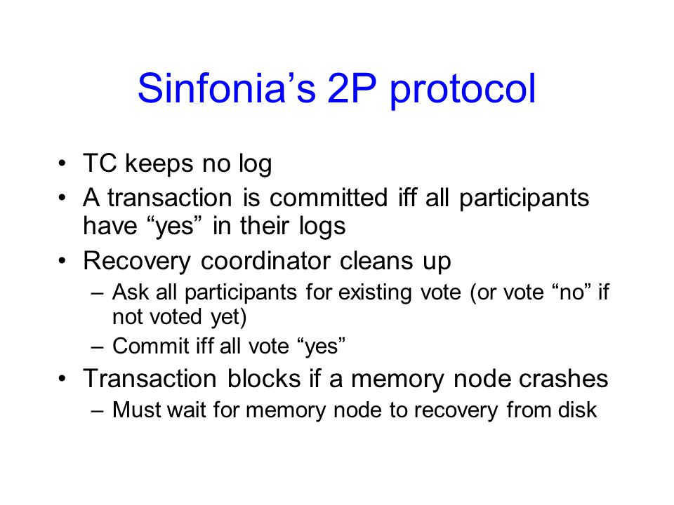 Sinfonia's 2P protocol TC keeps no log A transaction is committed iff all participants have yes in their logs Recovery coordinator cleans up –Ask all participants for existing vote (or vote no if not voted yet) –Commit iff all vote yes Transaction blocks if a memory node crashes –Must wait for memory node to recovery from disk