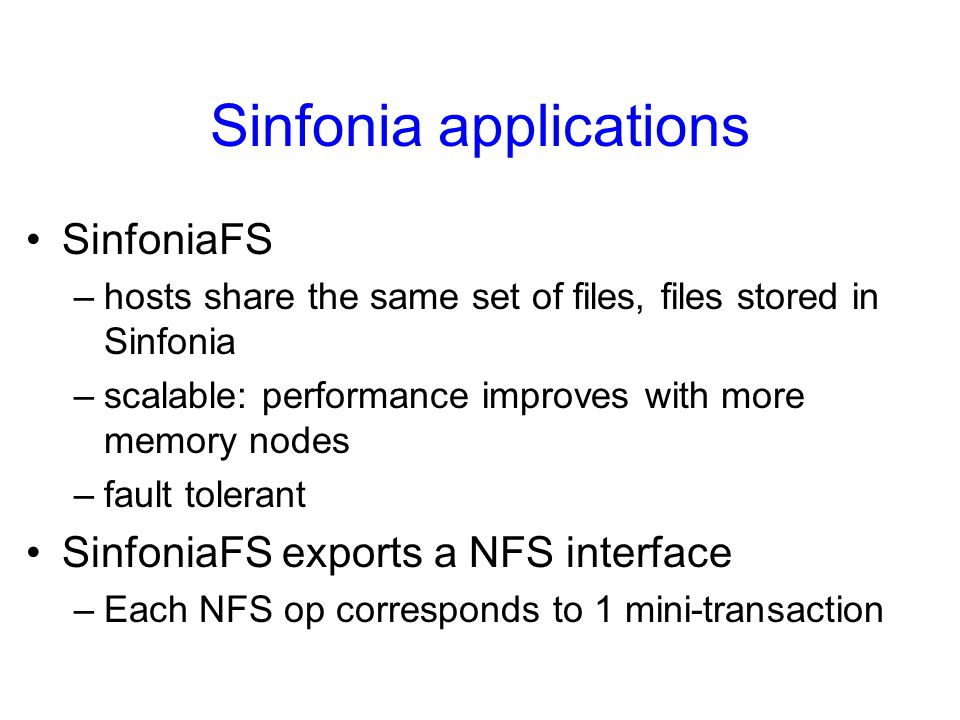Sinfonia applications SinfoniaFS –hosts share the same set of files, files stored in Sinfonia –scalable: performance improves with more memory nodes –fault tolerant SinfoniaFS exports a NFS interface –Each NFS op corresponds to 1 mini-transaction