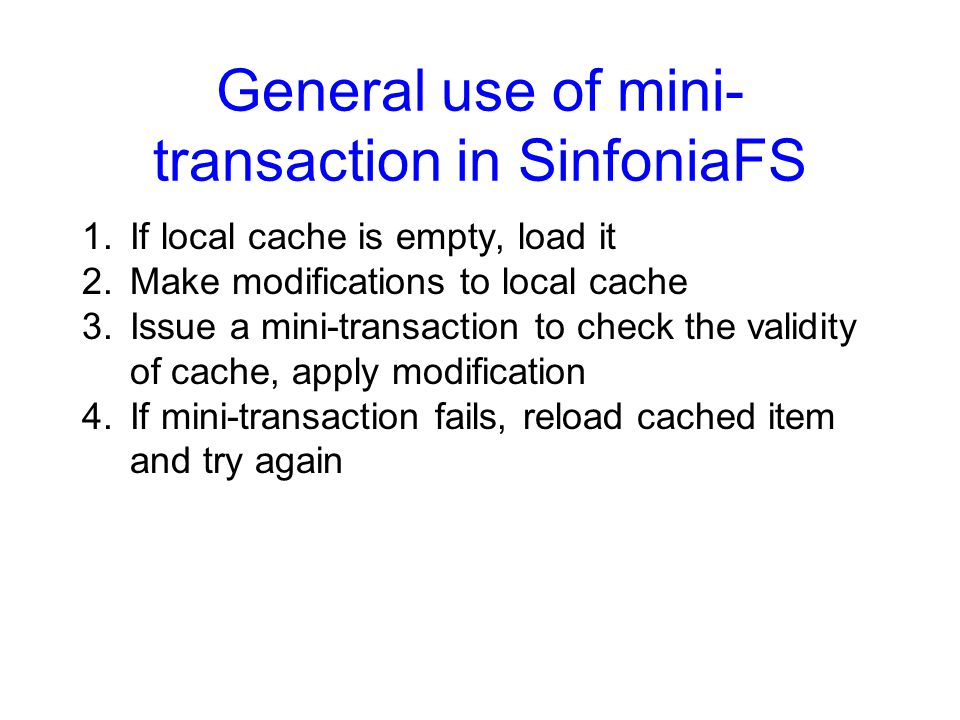 General use of mini- transaction in SinfoniaFS 1.If local cache is empty, load it 2.Make modifications to local cache 3.Issue a mini-transaction to check the validity of cache, apply modification 4.If mini-transaction fails, reload cached item and try again