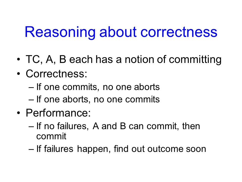 Reasoning about correctness TC, A, B each has a notion of committing Correctness: –If one commits, no one aborts –If one aborts, no one commits Performance: –If no failures, A and B can commit, then commit –If failures happen, find out outcome soon