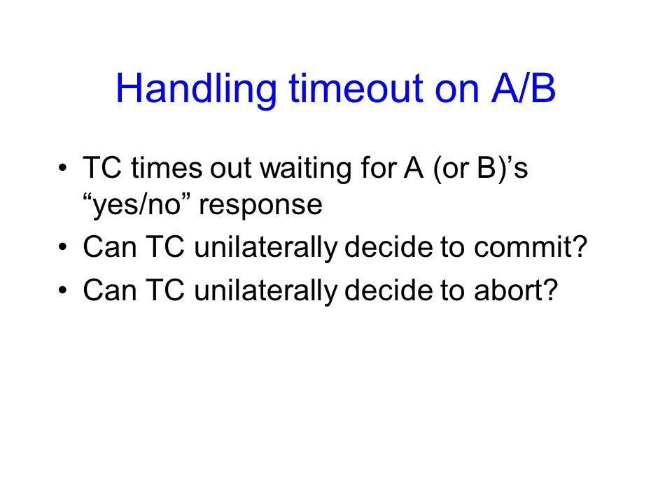 Handling timeout on TC If B responded with no … –Can it unilaterally abort.