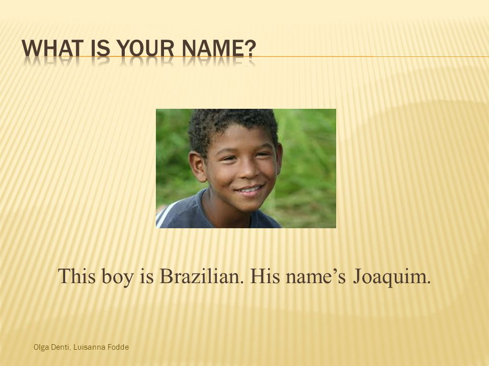 Olga Denti, Luisanna Fodde This boy is Brazilian. His name's Joaquim.