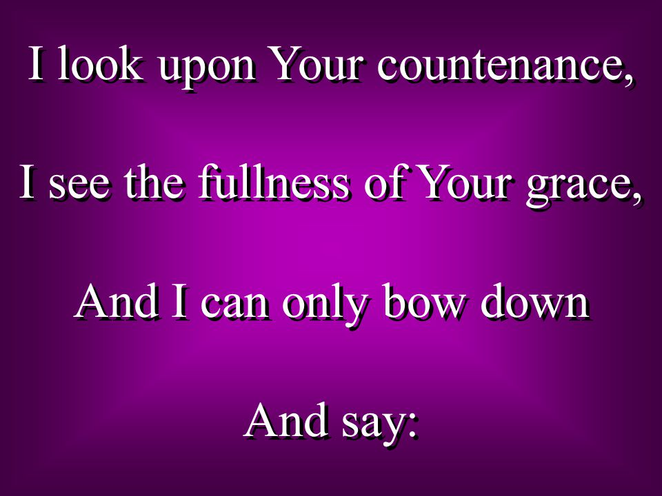I look upon Your countenance, I see the fullness of Your grace, And I can only bow down And say: I look upon Your countenance, I see the fullness of Your grace, And I can only bow down And say: