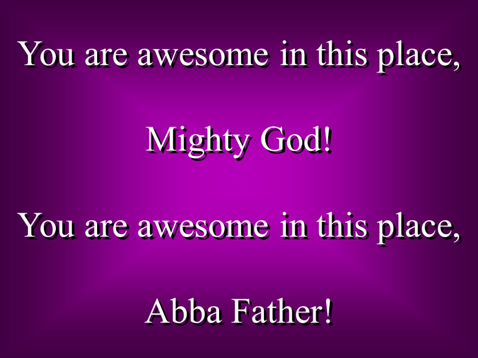 You are awesome in this place, Mighty God. You are awesome in this place, Abba Father.