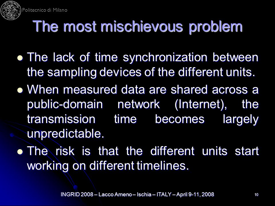 Politecnico di Milano INGRID 2008 – Lacco Ameno – Ischia – ITALY – April 9-11, 2008 10 The most mischievous problem The lack of time synchronization between the sampling devices of the different units.