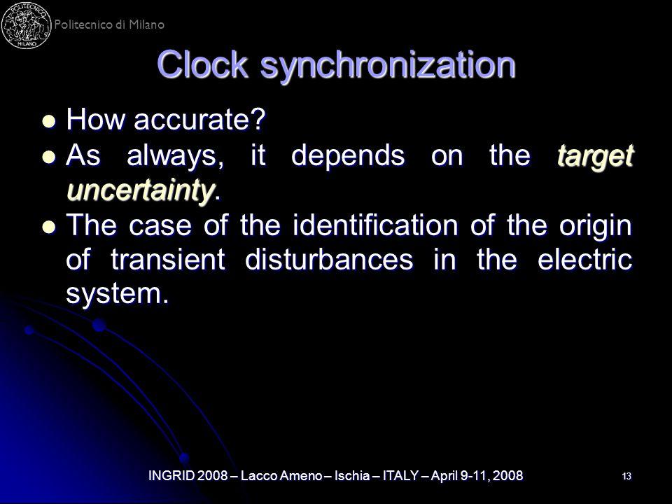 Politecnico di Milano INGRID 2008 – Lacco Ameno – Ischia – ITALY – April 9-11, 2008 13 Clock synchronization How accurate? How accurate? As always, it