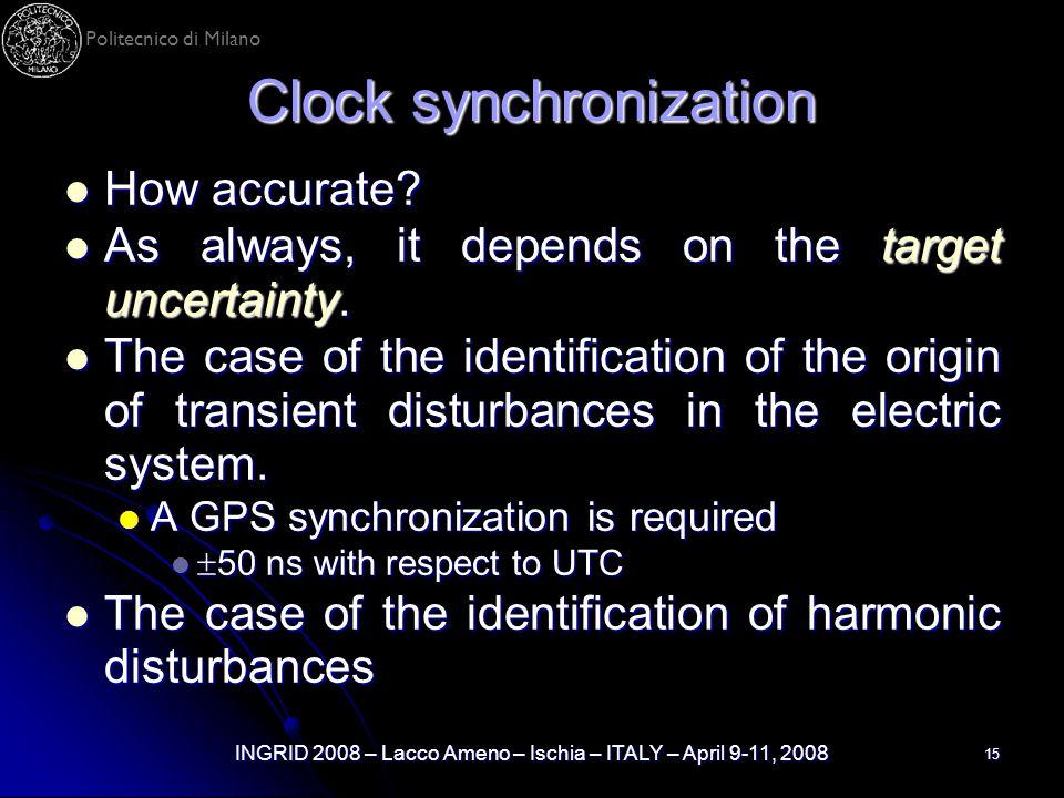 Politecnico di Milano INGRID 2008 – Lacco Ameno – Ischia – ITALY – April 9-11, 2008 15 Clock synchronization How accurate? How accurate? As always, it