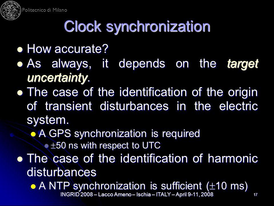 Politecnico di Milano INGRID 2008 – Lacco Ameno – Ischia – ITALY – April 9-11, 2008 17 Clock synchronization How accurate? How accurate? As always, it