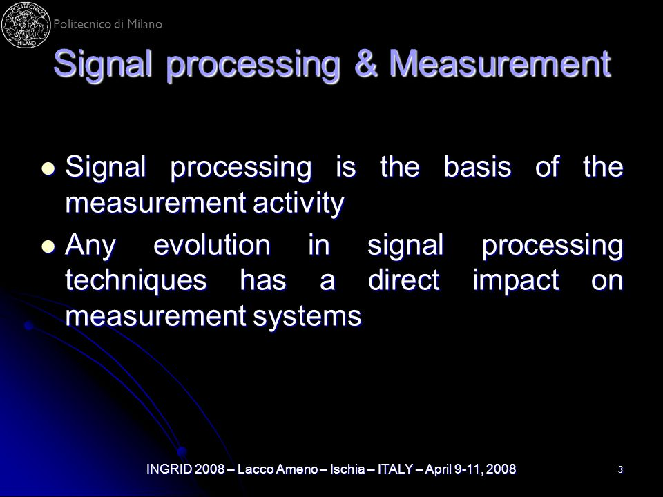 Politecnico di Milano INGRID 2008 – Lacco Ameno – Ischia – ITALY – April 9-11, 2008 3 Signal processing & Measurement Signal processing is the basis o