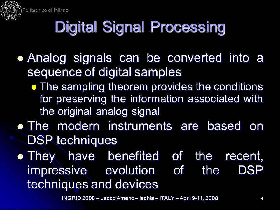 Politecnico di Milano INGRID 2008 – Lacco Ameno – Ischia – ITALY – April 9-11, 2008 4 Digital Signal Processing Analog signals can be converted into a sequence of digital samples Analog signals can be converted into a sequence of digital samples The sampling theorem provides the conditions for preserving the information associated with the original analog signal The sampling theorem provides the conditions for preserving the information associated with the original analog signal The modern instruments are based on DSP techniques The modern instruments are based on DSP techniques They have benefited of the recent, impressive evolution of the DSP techniques and devices They have benefited of the recent, impressive evolution of the DSP techniques and devices