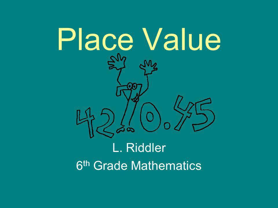 Place Value L. Riddler 6 th Grade Mathematics