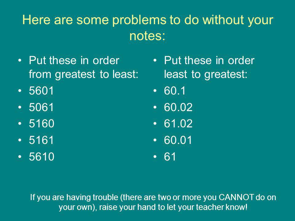 Here are some problems to do without your notes: Put these in order from greatest to least: 5601 5061 5160 5161 5610 Put these in order least to great