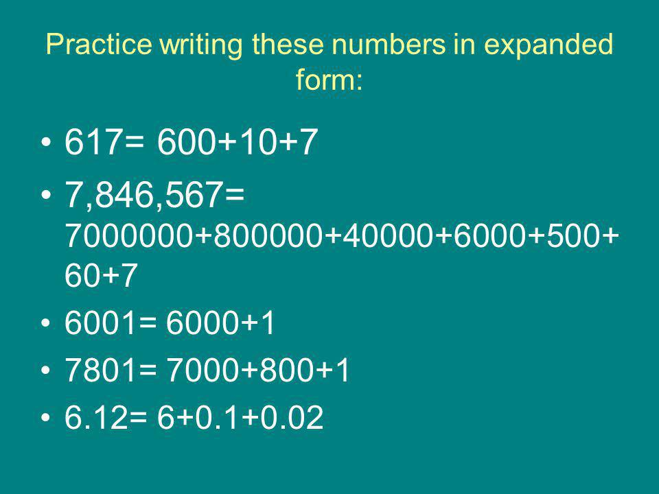 Practice writing these numbers in expanded form: 617= 600+10+7 7,846,567= 7000000+800000+40000+6000+500+ 60+7 6001= 6000+1 7801= 7000+800+1 6.12= 6+0.