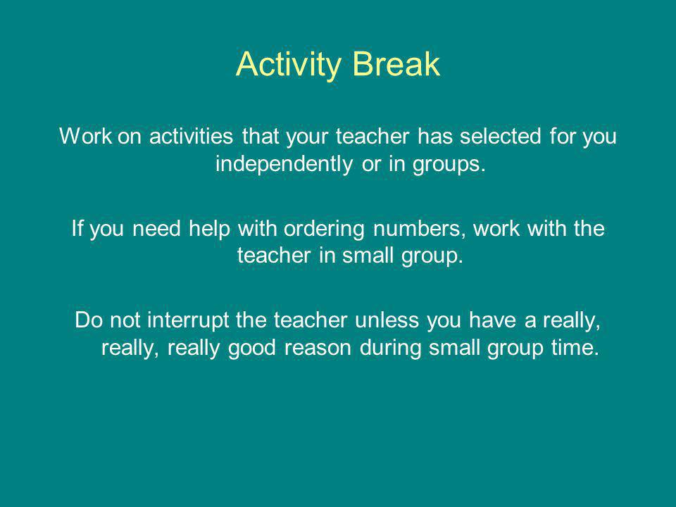 Activity Break Work on activities that your teacher has selected for you independently or in groups. If you need help with ordering numbers, work with
