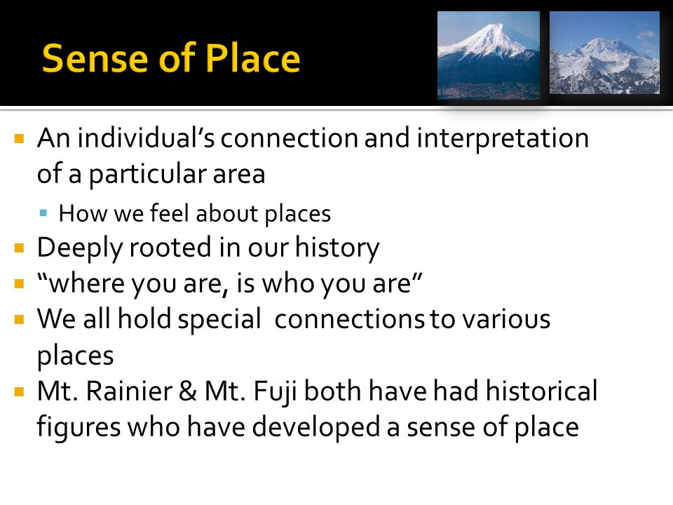  An individual's connection and interpretation of a particular area  How we feel about places  Deeply rooted in our history  where you are, is who you are  We all hold special connections to various places  Mt.