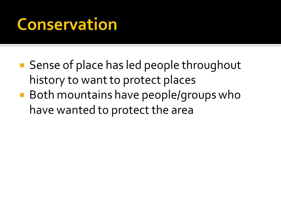  Sense of place has led people throughout history to want to protect places  Both mountains have people/groups who have wanted to protect the area