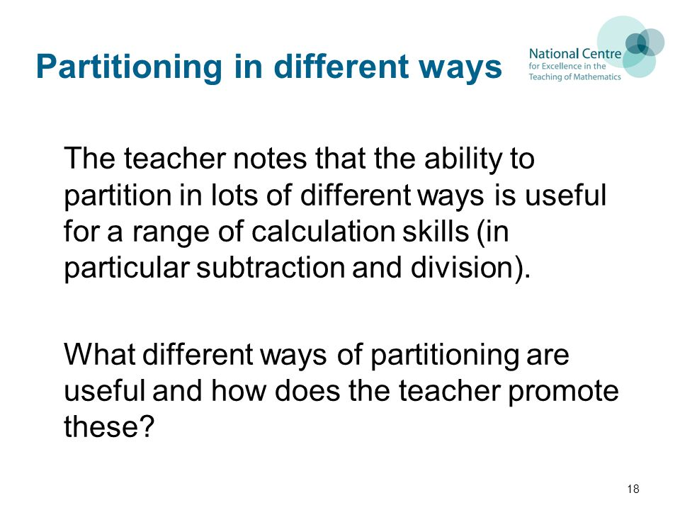 Partitioning in different ways The teacher notes that the ability to partition in lots of different ways is useful for a range of calculation skills (in particular subtraction and division).