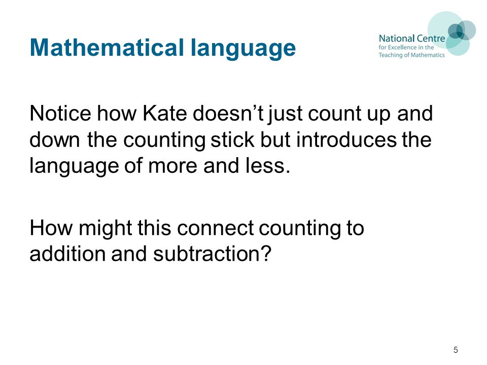 Mathematical language Notice how Kate doesn't just count up and down the counting stick but introduces the language of more and less.