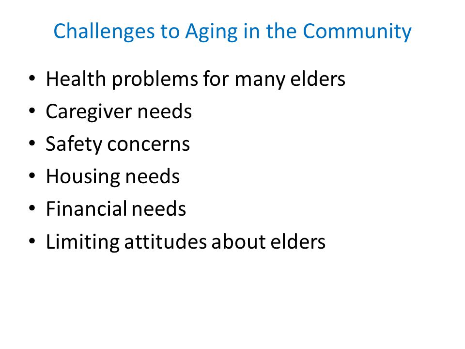 Challenges to Aging in the Community Health problems for many elders Caregiver needs Safety concerns Housing needs Financial needs Limiting attitudes about elders