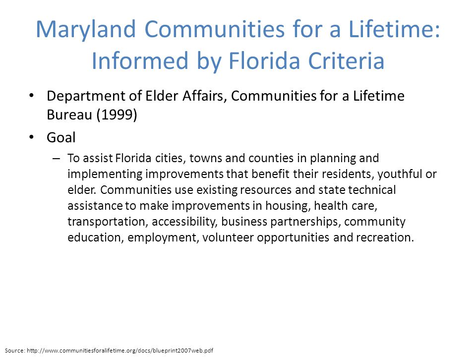 Maryland Communities for a Lifetime: Informed by Florida Criteria Department of Elder Affairs, Communities for a Lifetime Bureau (1999) Goal – To assist Florida cities, towns and counties in planning and implementing improvements that benefit their residents, youthful or elder.