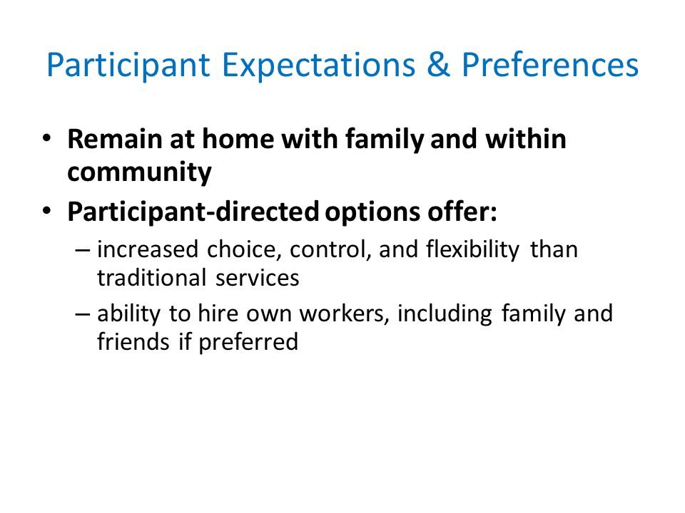 Participant Expectations & Preferences Remain at home with family and within community Participant-directed options offer: – increased choice, control, and flexibility than traditional services – ability to hire own workers, including family and friends if preferred