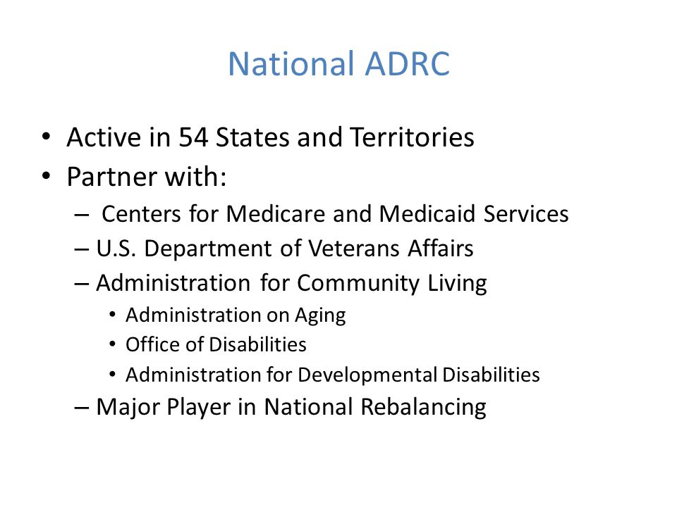 National ADRC Active in 54 States and Territories Partner with: – Centers for Medicare and Medicaid Services – U.S.