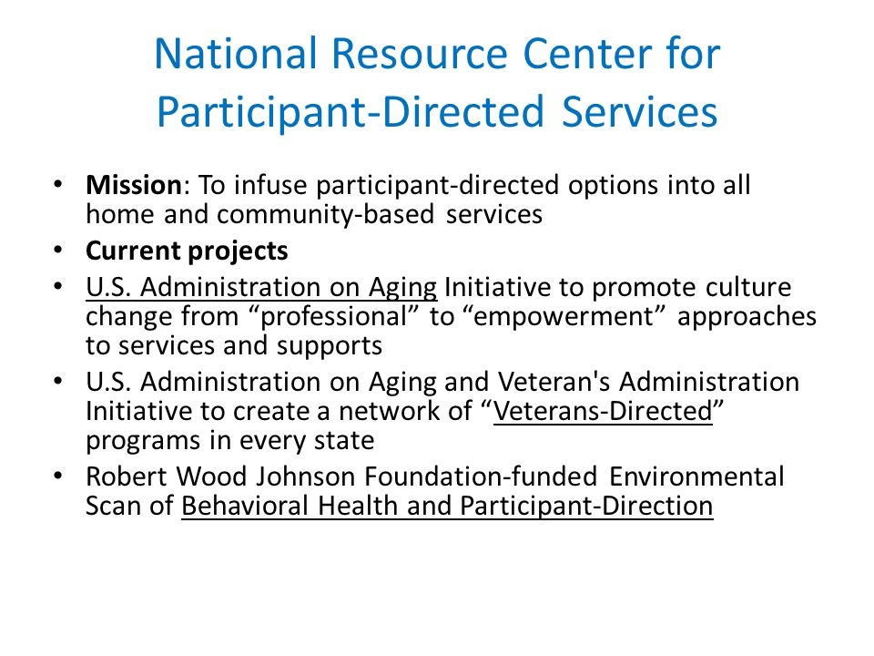 National Resource Center for Participant-Directed Services Mission: To infuse participant-directed options into all home and community-based services Current projects U.S.