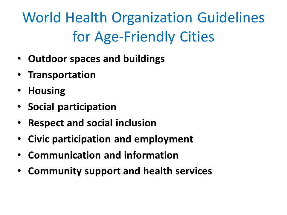 World Health Organization Guidelines for Age-Friendly Cities Outdoor spaces and buildings Transportation Housing Social participation Respect and social inclusion Civic participation and employment Communication and information Community support and health services