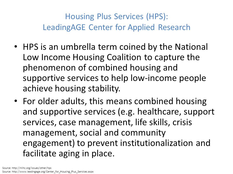 Housing Plus Services (HPS): LeadingAGE Center for Applied Research HPS is an umbrella term coined by the National Low Income Housing Coalition to capture the phenomenon of combined housing and supportive services to help low-income people achieve housing stability.