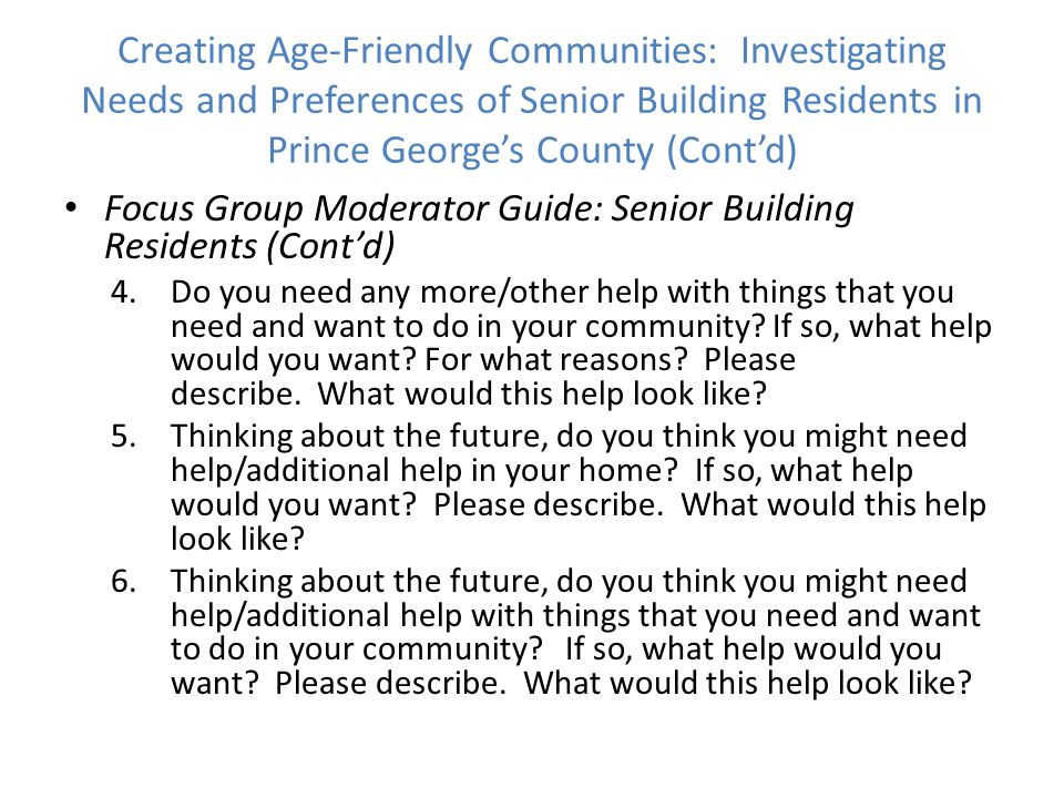 Focus Group Moderator Guide: Senior Building Residents (Cont'd) 4.Do you need any more/other help with things that you need and want to do in your community.