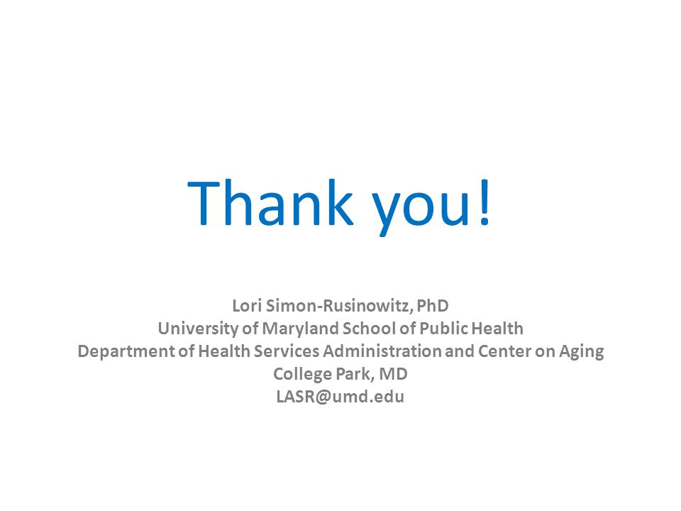 Thank you! Lori Simon-Rusinowitz, PhD University of Maryland School of Public Health Department of Health Services Administration and Center on Aging
