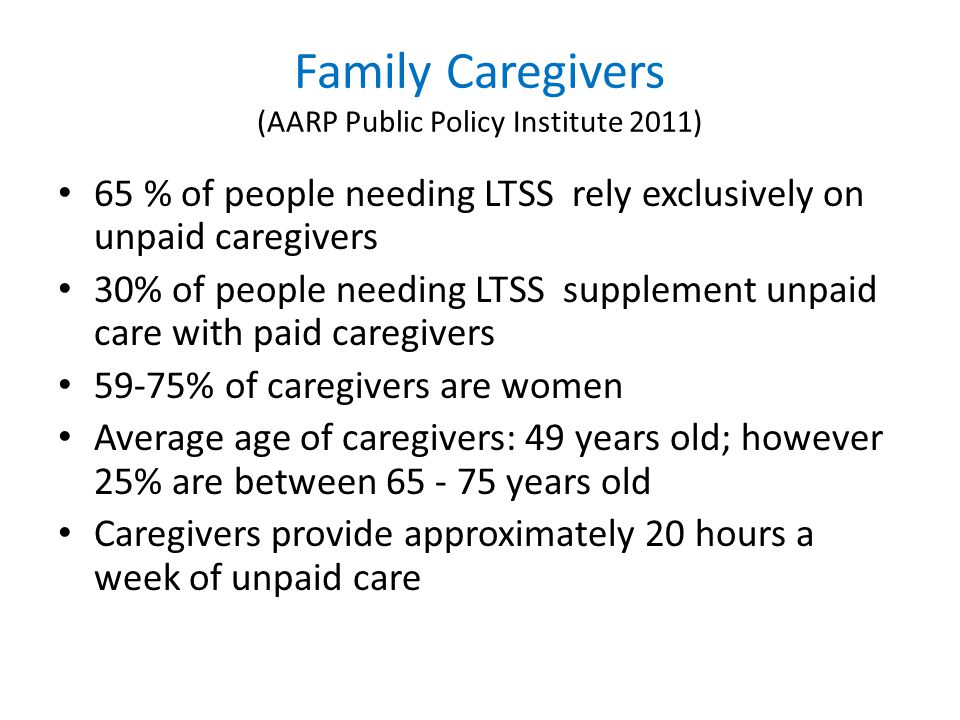 Family Caregivers (AARP Public Policy Institute 2011) 65 % of people needing LTSS rely exclusively on unpaid caregivers 30% of people needing LTSS supplement unpaid care with paid caregivers 59-75% of caregivers are women Average age of caregivers: 49 years old; however 25% are between 65 - 75 years old Caregivers provide approximately 20 hours a week of unpaid care