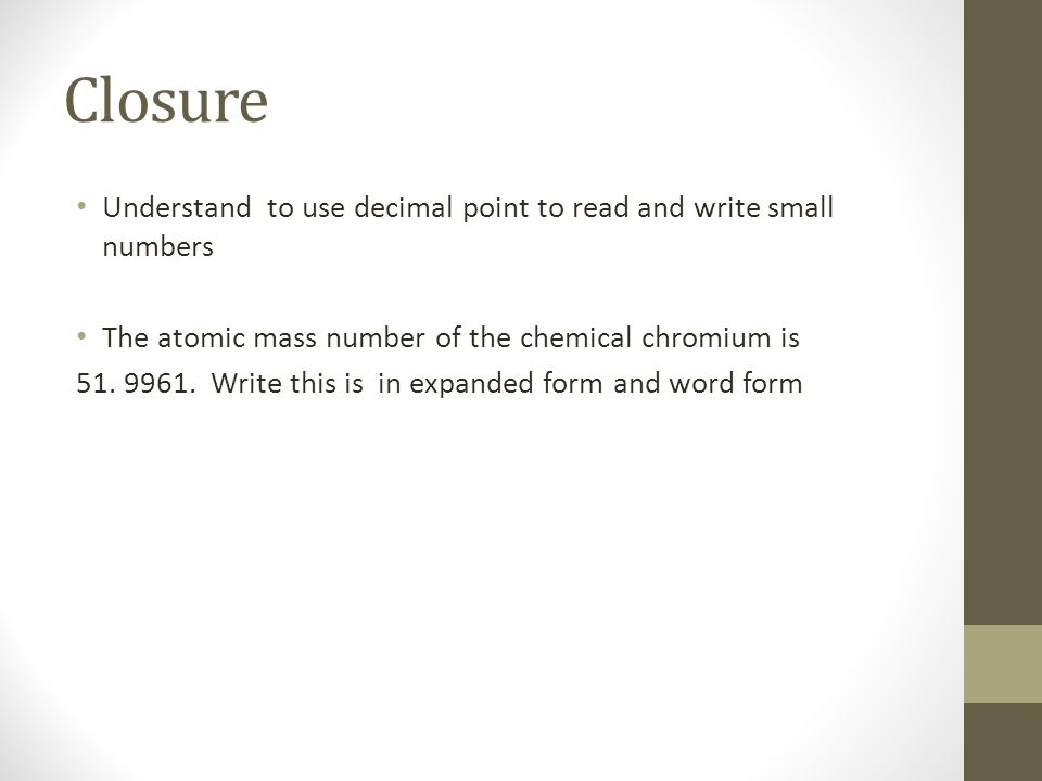 Closure Understand to use decimal point to read and write small numbers The atomic mass number of the chemical chromium is 51. 9961. Write this is in