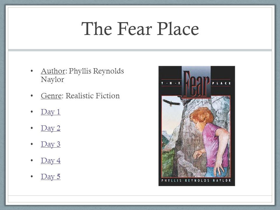 The Fear Place Author: Phyllis Reynolds Naylor Genre: Realistic Fiction Day 1 Day 2 Day 3 Day 4 Day 5