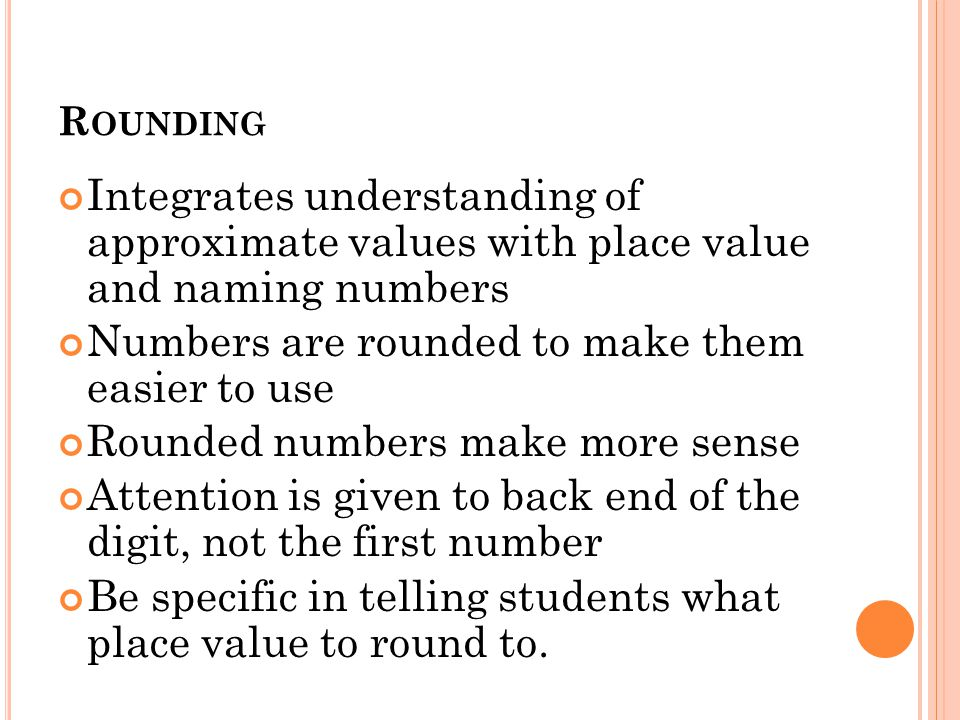 R OUNDING Integrates understanding of approximate values with place value and naming numbers Numbers are rounded to make them easier to use Rounded numbers make more sense Attention is given to back end of the digit, not the first number Be specific in telling students what place value to round to.