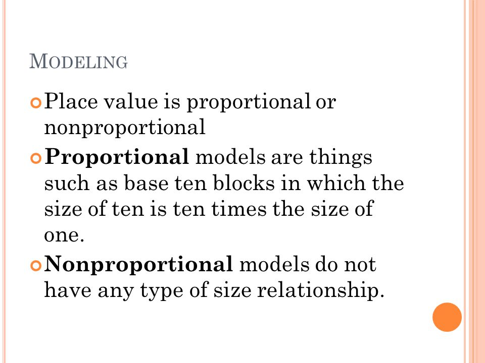 M ODELING Place value is proportional or nonproportional Proportional models are things such as base ten blocks in which the size of ten is ten times the size of one.