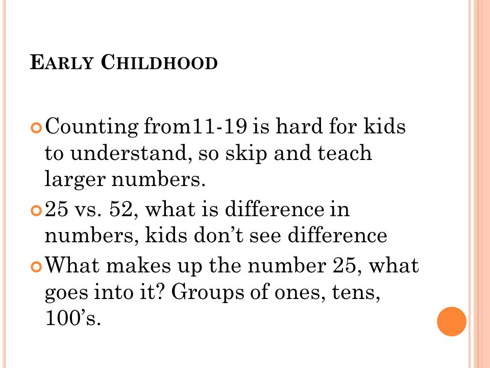 E ARLY C HILDHOOD Counting from11-19 is hard for kids to understand, so skip and teach larger numbers.